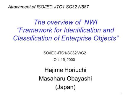 "1 The overview of NWI ""Framework for Identification and Classification of Enterprise Objects"" Hajime Horiuchi Masaharu Obayashi (Japan) ISO/IEC JTC1/SC32/WG2."