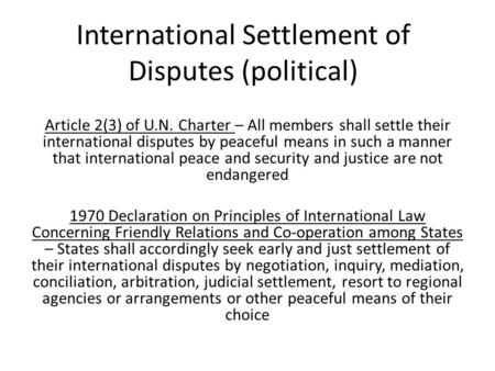 International Settlement of Disputes (political) Article 2(3) of U.N. Charter – All members shall settle their international disputes by peaceful means.