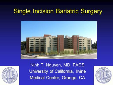 Single Incision Bariatric Surgery Ninh T. Nguyen, MD, FACS University of California, Irvine Medical Center, Orange, CA.