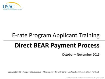 © 2015 Universal Service Administrative Company. All rights reserved. Direct BEAR Payment Process E-rate Program Applicant Training Washington DC Tampa.