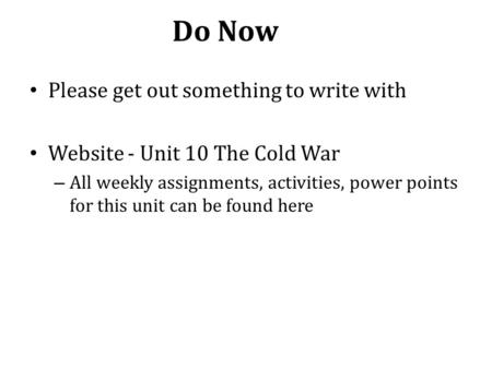 Do Now Please get out something to write with Website - Unit 10 The Cold War – All weekly assignments, activities, power points for this unit can be found.