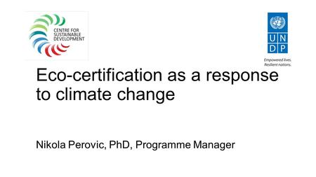 Eco-certification as a response to climate change Nikola Perovic, PhD, Programme Manager.