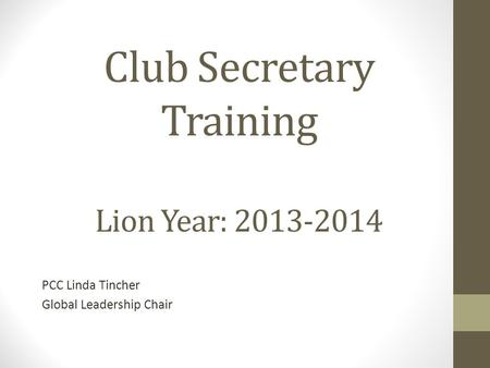 Club Secretary Training Lion Year: 2013-2014 PCC Linda Tincher Global Leadership Chair.