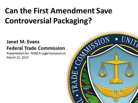 Can the First Amendment Save Controversial Packaging? Janet M. Evans Federal Trade Commission Presentation for NABCA Legal Symposium March 12, 2013.