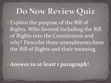 Explain the purpose of the Bill of Rights. Who favored including the Bill of Rights into the Constitution and why? Describe three amendments from the Bill.