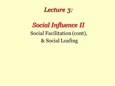 Lecture 3: Social Influence II Social Facilitation (cont), & Social Loafing.