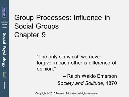 "Copyright © 2010 Pearson Education. All rights reserved. Group Processes: Influence in Social Groups Chapter 9 ""The only sin which we never forgive in."