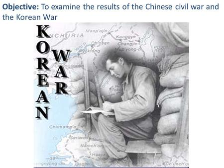Objective: To examine the results of the Chinese civil war and the Korean War.