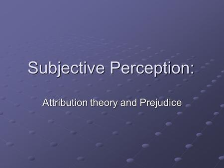 Subjective Perception: Attribution theory and Prejudice.