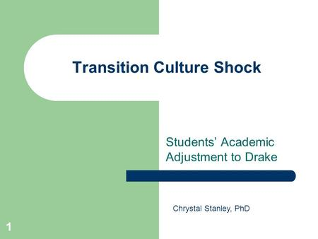 1 Transition Culture Shock Students' Academic Adjustment to Drake Chrystal Stanley, PhD.
