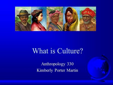What is Culture? Anthropology 330 Kimberly Porter Martin.