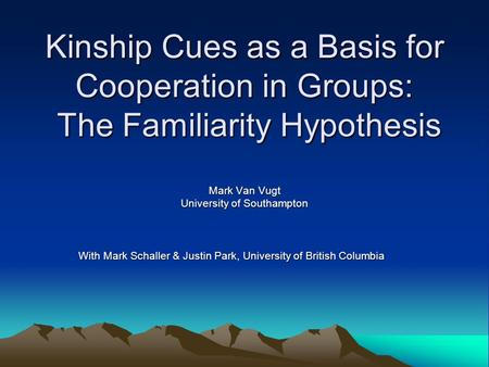 Kinship Cues as a Basis for Cooperation in Groups: The Familiarity Hypothesis Mark Van Vugt University of Southampton With Mark Schaller & Justin Park,