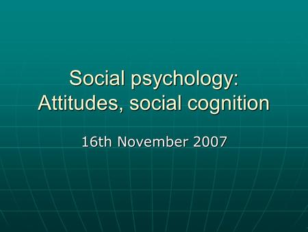 Social psychology: Attitudes, social cognition 16th November 2007.