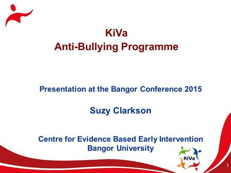1 KiVa Anti-Bullying Programme Presentation at the Bangor Conference 2015 Suzy Clarkson Centre for Evidence Based Early Intervention Bangor University.