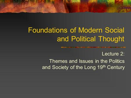 Lecture 2: Themes and Issues in the Politics and Society of the Long 19 th Century Foundations of Modern Social and Political Thought.