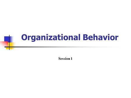Organizational Behavior Session 1. Organizational behavior OB is a field of study that investigates the impact that individuals, groups, and structure.