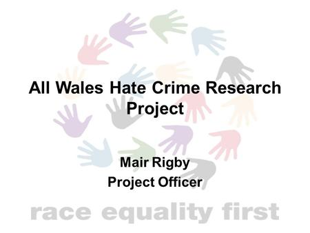 All Wales Hate Crime Research Project Mair Rigby Project Officer.