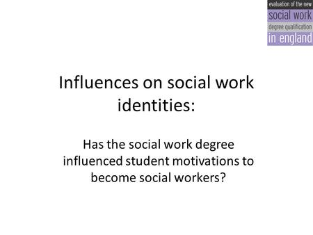 Influences on social work identities: Has the social work degree influenced student motivations to become social workers?