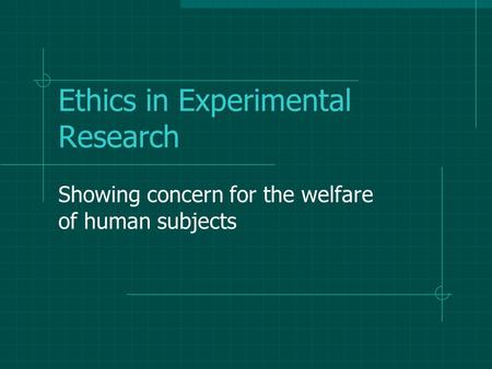 Ethics in Experimental Research Showing concern for the welfare of human subjects.