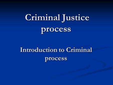 Criminal Justice process Introduction to Criminal process.