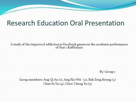 Research Education Oral Presentation A study of the impacts of addiction to Facebook games on the academic performance of Year 1 Rafflesians By: Group.