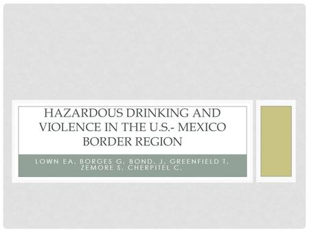 LOWN EA, BORGES G, BOND, J, GREENFIELD T, ZEMORE S, CHERPITEL C. HAZARDOUS DRINKING AND VIOLENCE IN THE U.S.- MEXICO BORDER REGION.