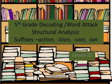 5th Grade Decoding /Word Attack Structural Analysis: Suffixes –action, -ition, -sion, -ion Lesson 22.