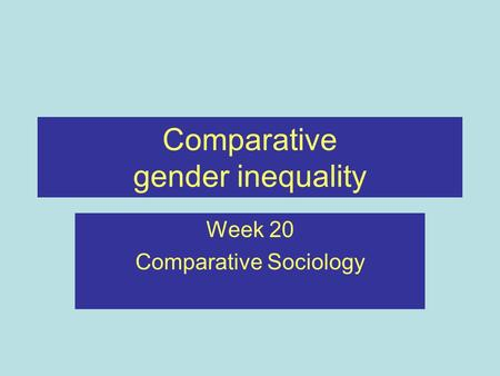 Comparative gender inequality Week 20 Comparative Sociology.
