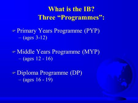 "What is the IB? Three ""Programmes"": F Primary Years Programme (PYP) –(ages 3-12) F Middle Years Programme (MYP) –(ages 12 - 16) F Diploma Programme (DP)"