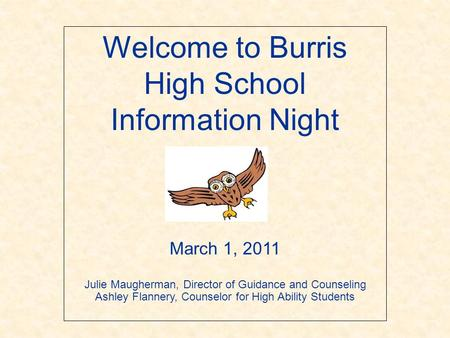 Welcome to Burris High School Information Night March 1, 2011 Julie Maugherman, Director of Guidance and Counseling Ashley Flannery, Counselor for High.