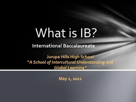 "What is IB? International Baccalaureate Jurupa Hills High School ""A School of Intercultural Understanding and Global Learning"" May 1, 2012."