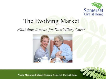 The Evolving Market What does it mean for Domiciliary Care? Nicola Mould and Mandy Curran, Somerset Care At Home.