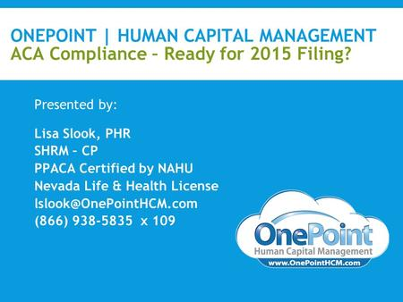 ONEPOINT | HUMAN CAPITAL MANAGEMENT ACA Compliance – Ready for 2015 Filing? Presented by: Lisa Slook, PHR SHRM – CP PPACA Certified by NAHU Nevada Life.