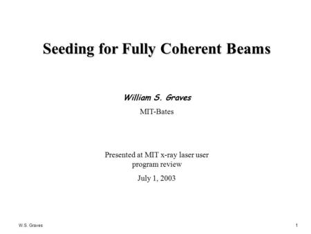 W.S. Graves1 Seeding for Fully Coherent Beams William S. Graves MIT-Bates Presented at MIT x-ray laser user program review July 1, 2003.