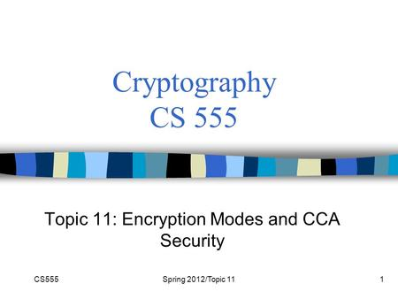 CS555Spring 2012/Topic 111 Cryptography CS 555 Topic 11: Encryption Modes and CCA Security.