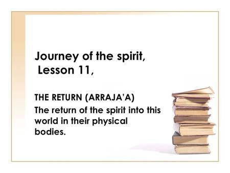 Journey of the spirit, Lesson 11, THE RETURN (ARRAJA'A) The return of the spirit into this world in their physical bodies.