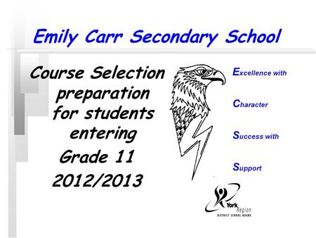 Emily Carr Secondary School Course Selection preparation for students entering Grade 11 2012/2013 E xcellence with C haracter S uccess with S upport.