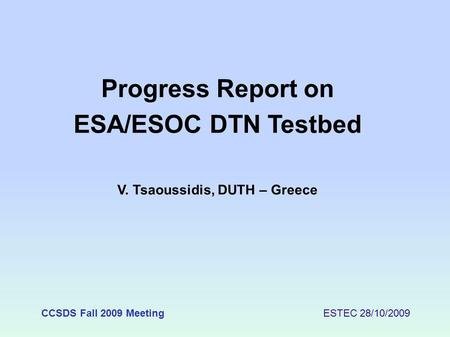 CCSDS Fall 2009 Meeting ESTEC 28/10/2009 Progress Report on ESA/ESOC DTN Testbed V. Tsaoussidis, DUTH – Greece.