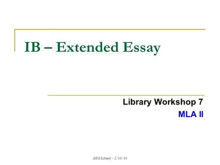 ASM Library - 2/10/10 IB – Extended Essay Library Workshop 7 MLA II.