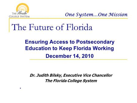 One System…One Mission The Future of Florida Ensuring Access to Postsecondary Education to Keep Florida Working December 14, 2010. Dr. Judith Bilsky, Executive.