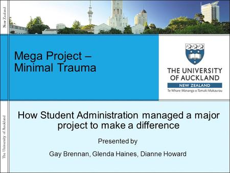 The University of Auckland New Zealand Mega Project – Minimal Trauma Presented by Gay Brennan, Glenda Haines, Dianne Howard How Student Administration.
