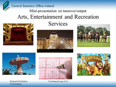 Mini-presentation on turnover/output Arts, Entertainment and Recreation Services Richard McMahon CSO Ireland Voorburg Group 2012.