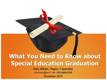 What You Need to Know about Special Education Graduation Mary Milham, Region 7 Specialist / 903-988-6766 / 903-988-6766 November 2010.