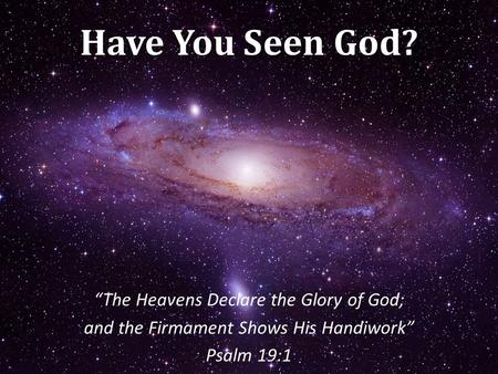 "Have You Seen God? ""The Heavens Declare the Glory of God; and the Firmament Shows His Handiwork"" Psalm 19:1."