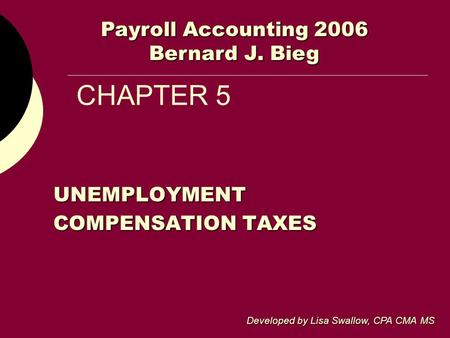 CHAPTER 5 UNEMPLOYMENT COMPENSATION TAXES Developed by Lisa Swallow, CPA CMA MS Payroll Accounting 2006 Bernard J. Bieg.