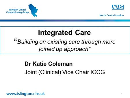 "Integrated Care "" Building on existing care through more joined up approach"" Dr Katie Coleman Joint (Clinical) Vice Chair ICCG 1."