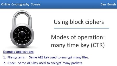 Dan Boneh Using block ciphers Modes of operation: many time key (CTR) Online Cryptography Course Dan Boneh Example applications: 1. File systems: Same.