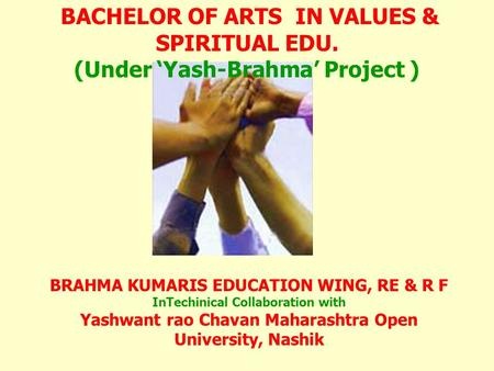 BRAHMA KUMARIS EDUCATION WING, RE & R F InTechinical Collaboration with Yashwant rao Chavan Maharashtra Open University, Nashik BACHELOR OF ARTS IN VALUES.