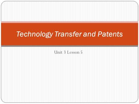 Unit 3 Lesson 5 Technology Transfer and Patents. Big Idea Patents are catalysts of new technologies and businesses and they stimulate economic development.