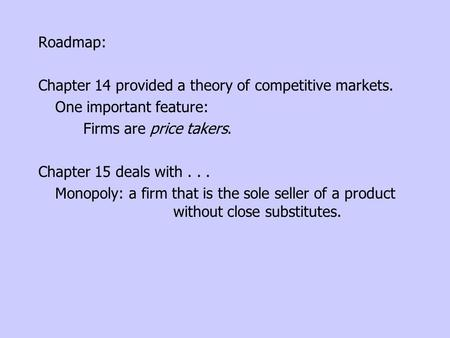 Roadmap: Chapter 14 provided a theory of competitive markets. One important feature: Firms are price takers. Chapter 15 deals with... Monopoly: a firm.